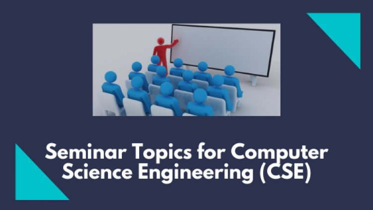 51 Latest Seminar Topics for Computer Science Engineering (CSE)